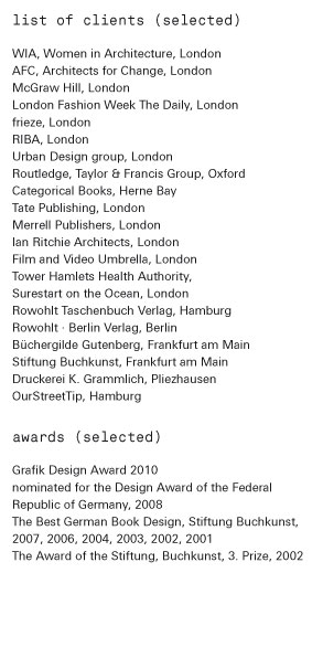 list of clients (selected)  WIA, Women in Architecture, London, AFC, Architects for Change, London, McGraw Hill, London, London Fashion Week The Daily, London, frieze, London RIBA, London Routledge, Taylor & Francis Group, Oxford Categorical Books, Herne